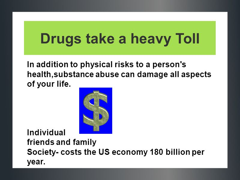 Drugs take a heavy Toll In addition to physical risks to a person s health,substance abuse can damage all aspects of your life.