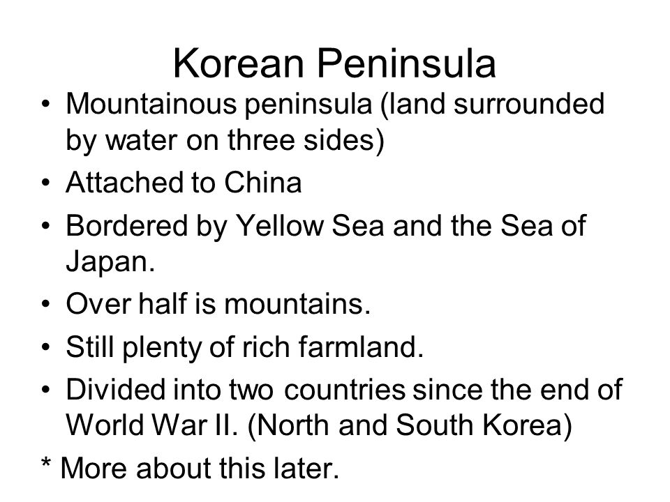 Korean Peninsula Mountainous peninsula (land surrounded by water on three sides) Attached to China.