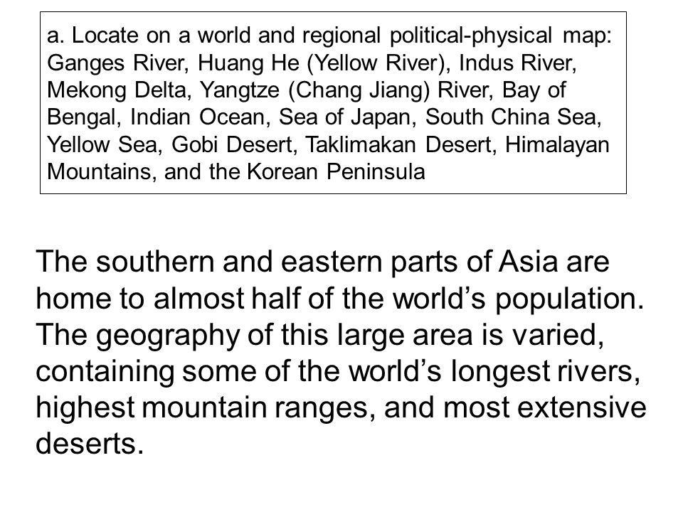 a. Locate on a world and regional political-physical map: Ganges River, Huang He (Yellow River), Indus River, Mekong Delta, Yangtze (Chang Jiang) River, Bay of Bengal, Indian Ocean, Sea of Japan, South China Sea, Yellow Sea, Gobi Desert, Taklimakan Desert, Himalayan Mountains, and the Korean Peninsula