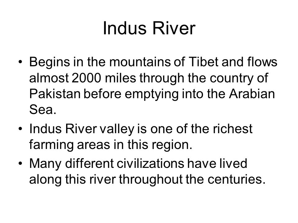 Indus River Begins in the mountains of Tibet and flows almost 2000 miles through the country of Pakistan before emptying into the Arabian Sea.
