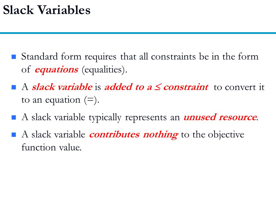 Slack Variables Standard form requires that all constraints be in the form of equations (equalities).