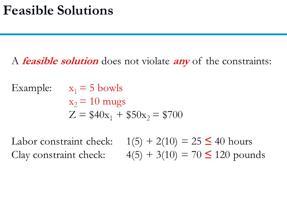 Feasible Solutions A feasible solution does not violate any of the constraints: Example: x1 = 5 bowls.