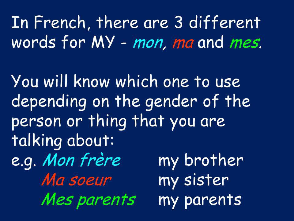 In French, there are 3 different words for MY - mon, ma and mes.