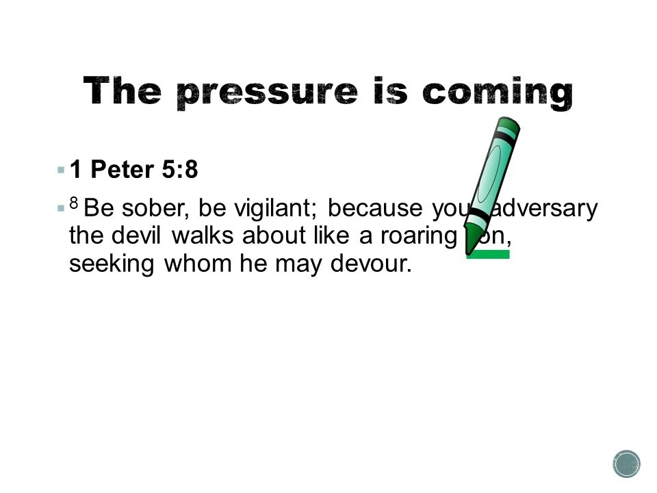 The pressure is coming 1 Peter 5:8