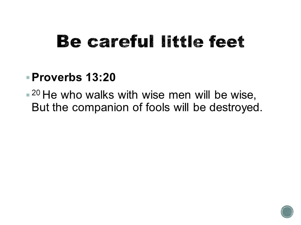Be careful little feet Proverbs 13:20