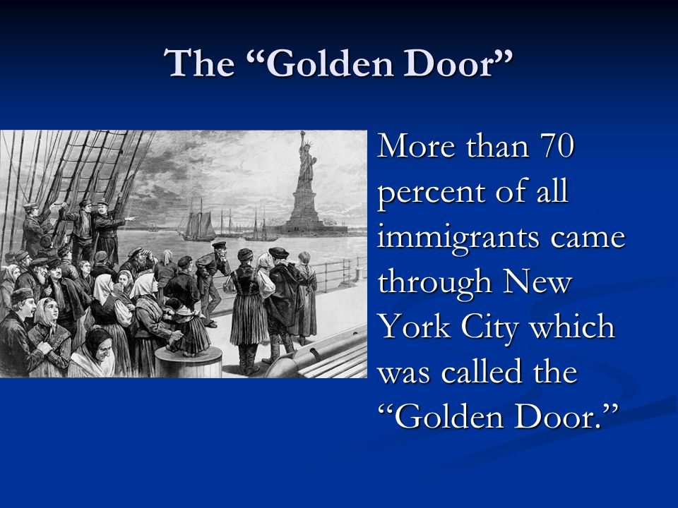 The Golden Door More than 70 percent of all immigrants came through New York City which was called the Golden Door.
