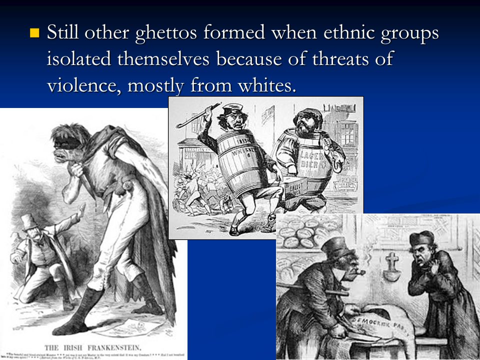 Still other ghettos formed when ethnic groups isolated themselves because of threats of violence, mostly from whites.
