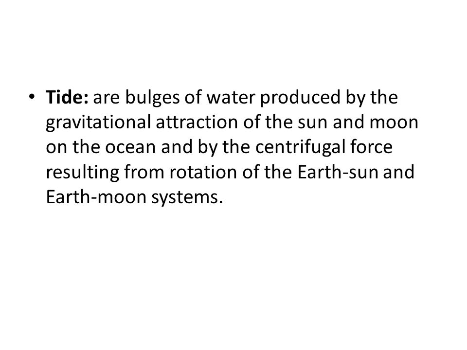 Tide: are bulges of water produced by the gravitational attraction of the sun and moon on the ocean and by the centrifugal force resulting from rotation of the Earth-sun and Earth-moon systems.
