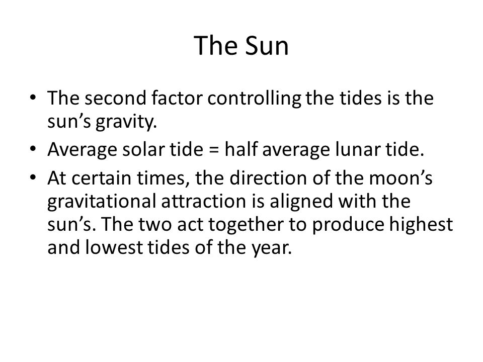 The Sun The second factor controlling the tides is the sun's gravity.
