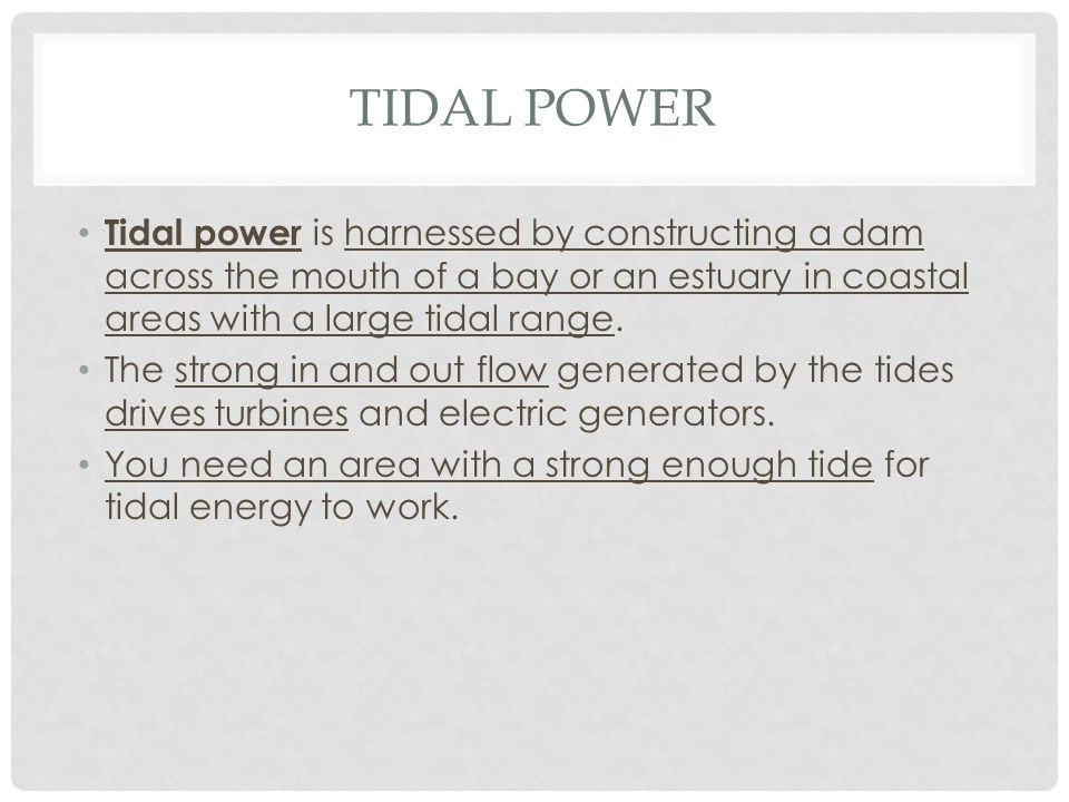Tidal Power Tidal power is harnessed by constructing a dam across the mouth of a bay or an estuary in coastal areas with a large tidal range.