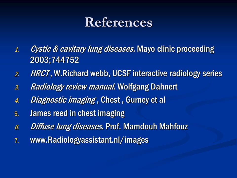 References Cystic & cavitary lung diseases. Mayo clinic proceeding 2003; HRCT , W.Richard webb, UCSF interactive radiology series.