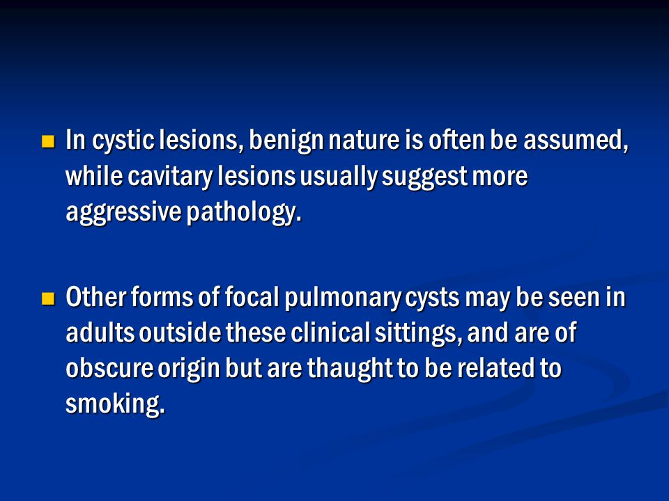 In cystic lesions, benign nature is often be assumed, while cavitary lesions usually suggest more aggressive pathology.