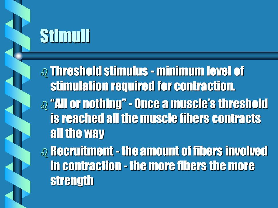 Stimuli Threshold stimulus - minimum level of stimulation required for contraction.