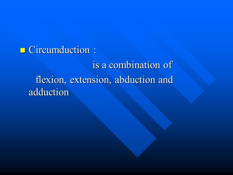 Circumduction : is a combination of flexion, extension, abduction and adduction