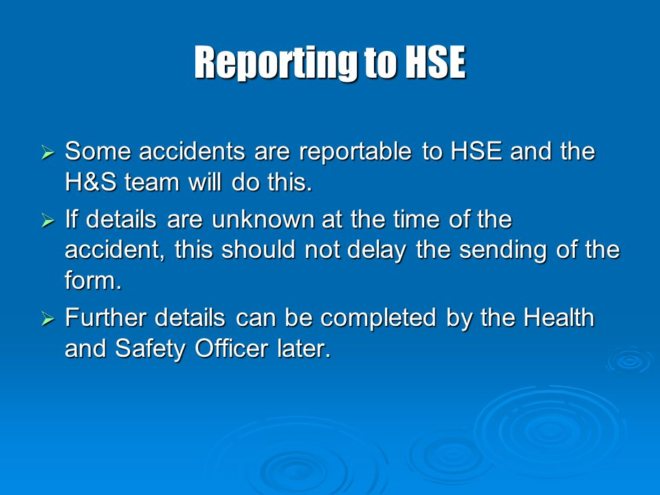 Reporting to HSE Some accidents are reportable to HSE and the H&S team will do this.