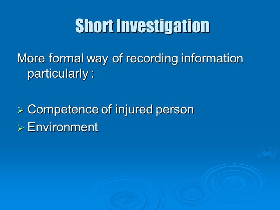 Short Investigation More formal way of recording information particularly : Competence of injured person.