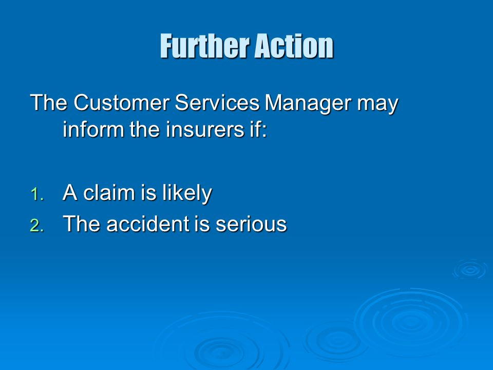 Further Action The Customer Services Manager may inform the insurers if: A claim is likely.