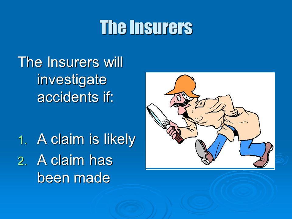 The Insurers The Insurers will investigate accidents if: