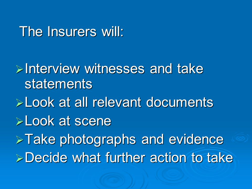 The Insurers will: Interview witnesses and take statements. Look at all relevant documents. Look at scene.