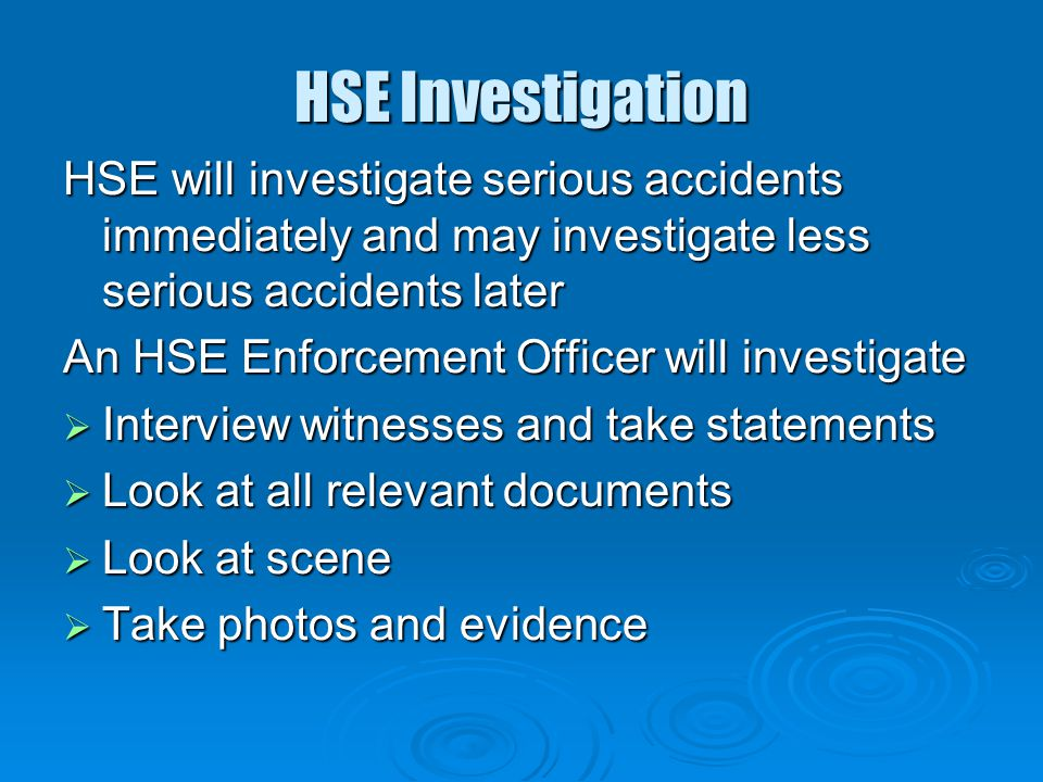 HSE Investigation HSE will investigate serious accidents immediately and may investigate less serious accidents later.