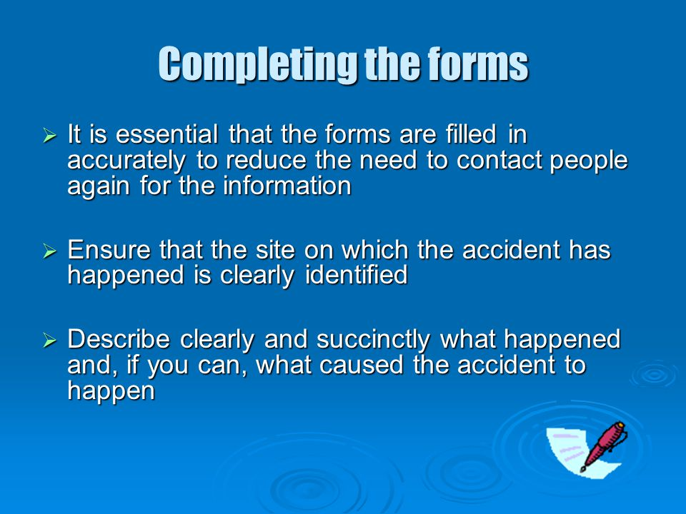 Completing the forms It is essential that the forms are filled in accurately to reduce the need to contact people again for the information.