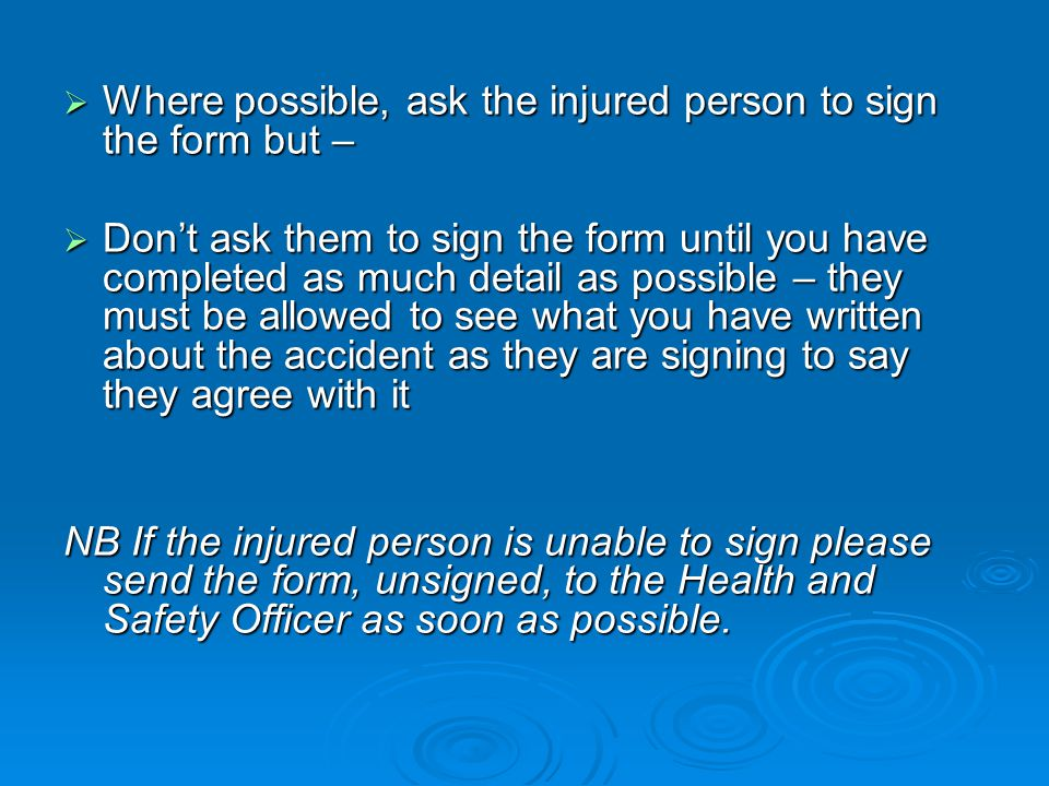 Where possible, ask the injured person to sign the form but –