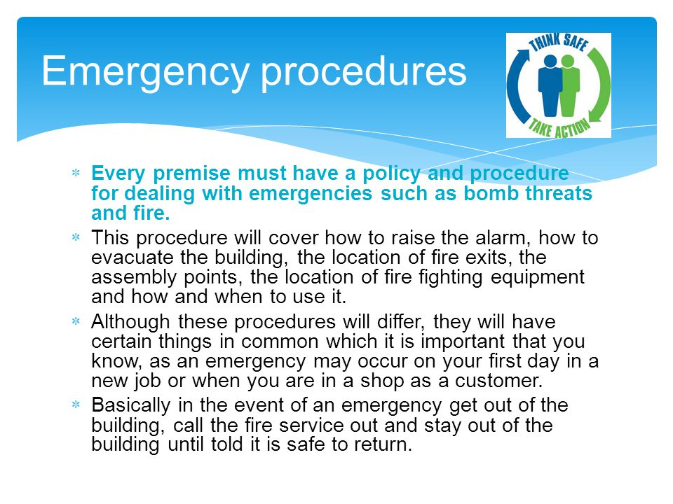 Emergency procedures Every premise must have a policy and procedure for dealing with emergencies such as bomb threats and fire.