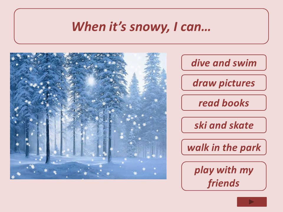 When it's snowy, I can… dive and swim draw pictures read books