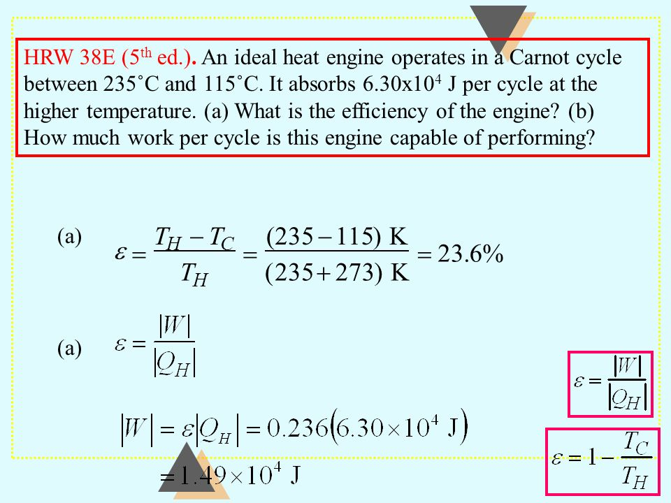HRW 38E (5th ed.). An ideal heat engine operates in a Carnot cycle between 235˚C and 115˚C. It absorbs 6.30x104 J per cycle at the higher temperature. (a) What is the efficiency of the engine (b) How much work per cycle is this engine capable of performing
