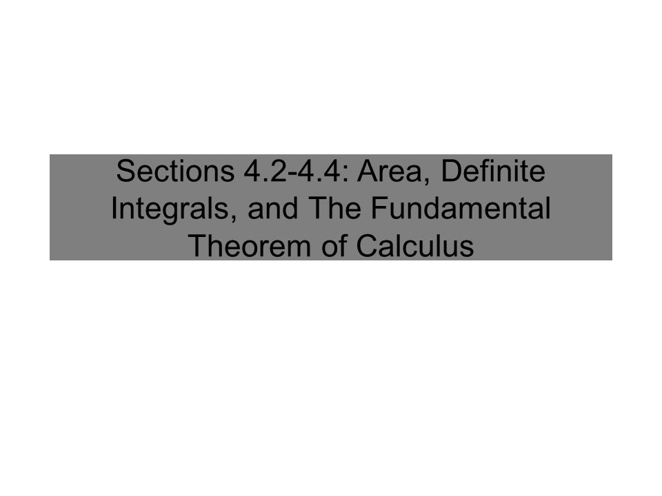 Sections : Area, Definite Integrals, and The Fundamental Theorem of Calculus