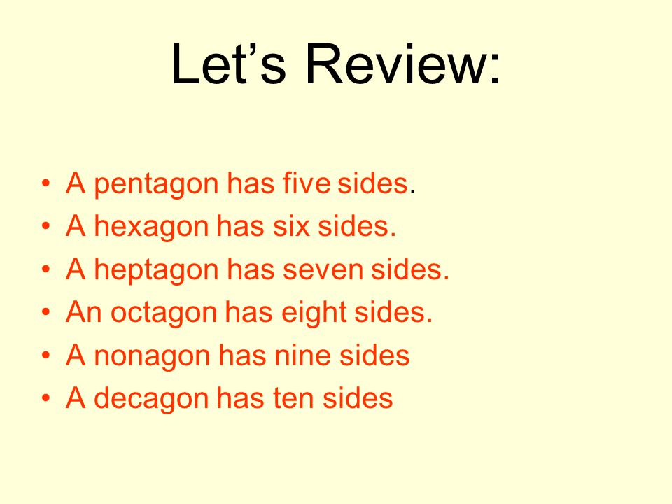 Let's Review: A pentagon has five sides. A hexagon has six sides.