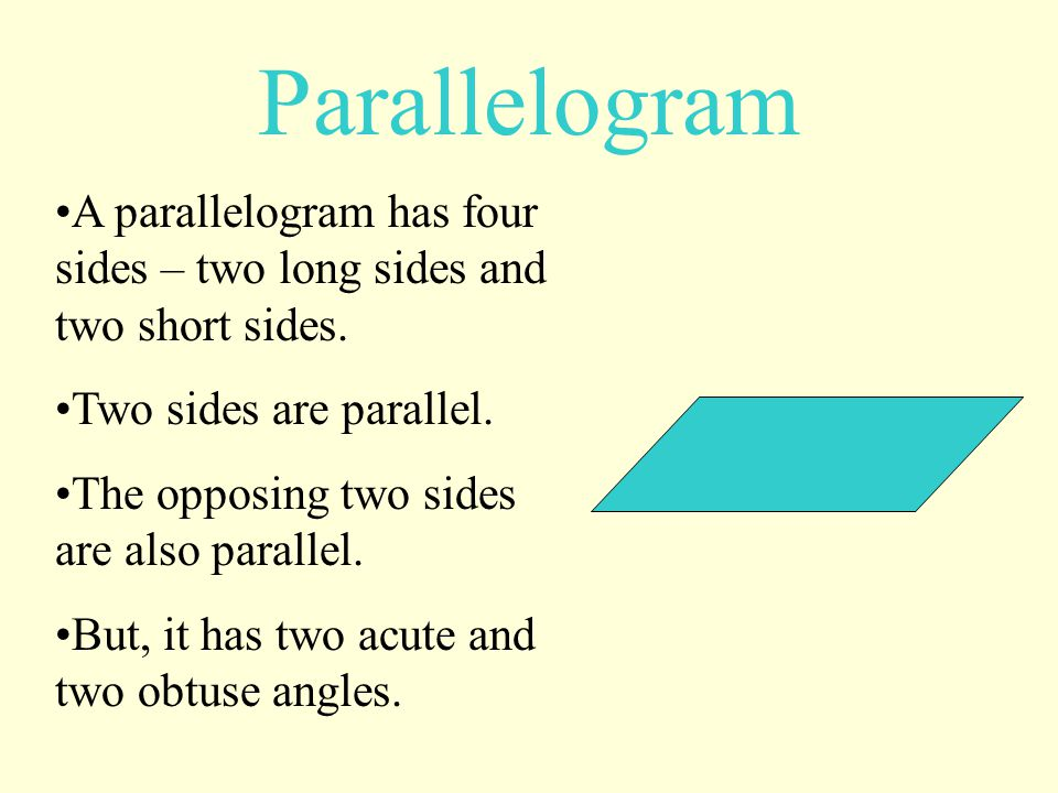 Parallelogram A parallelogram has four sides – two long sides and two short sides. Two sides are parallel.