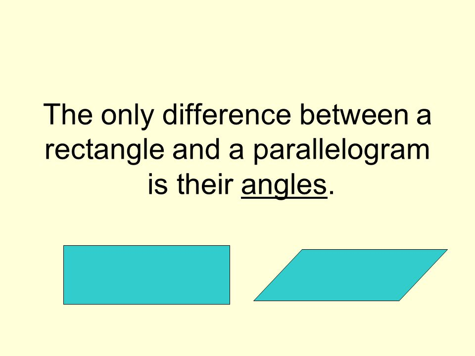The only difference between a rectangle and a parallelogram is their angles.