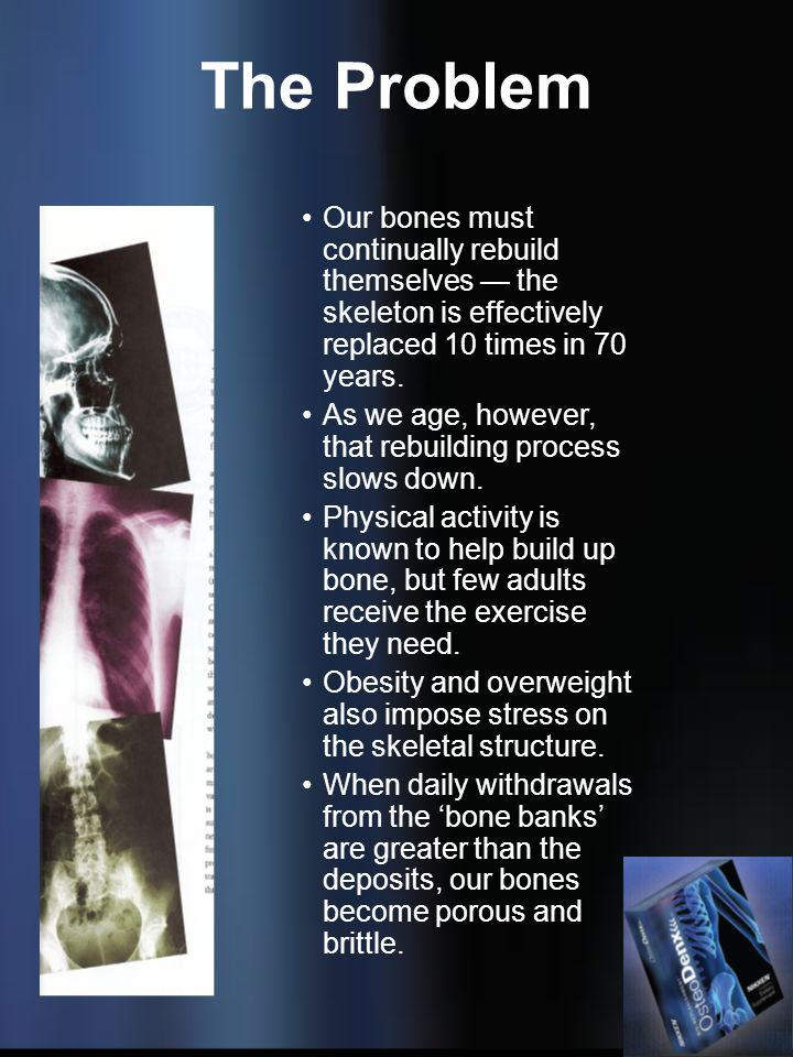 The Problem Our bones must continually rebuild themselves — the skeleton is effectively replaced 10 times in 70 years.