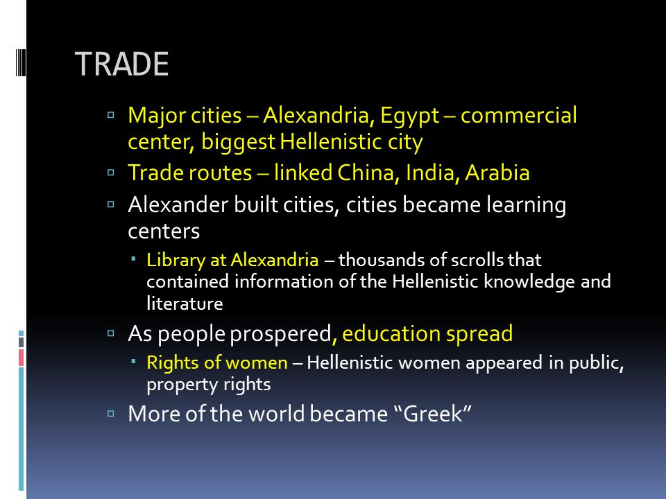 TRADE Major cities – Alexandria, Egypt – commercial center, biggest Hellenistic city. Trade routes – linked China, India, Arabia.