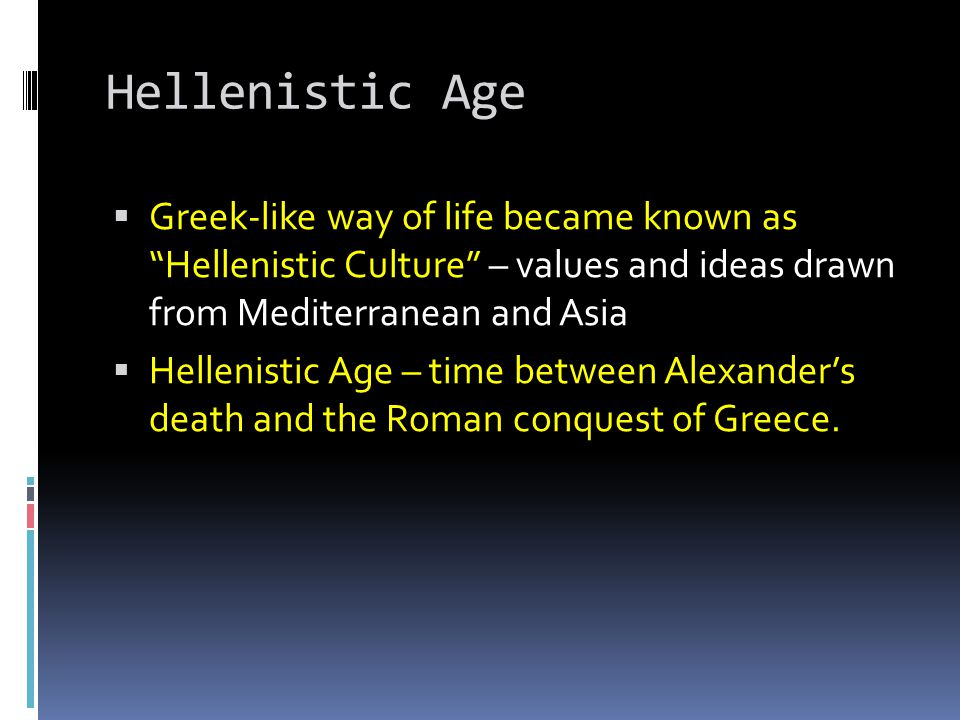 Hellenistic Age Greek-like way of life became known as Hellenistic Culture – values and ideas drawn from Mediterranean and Asia.