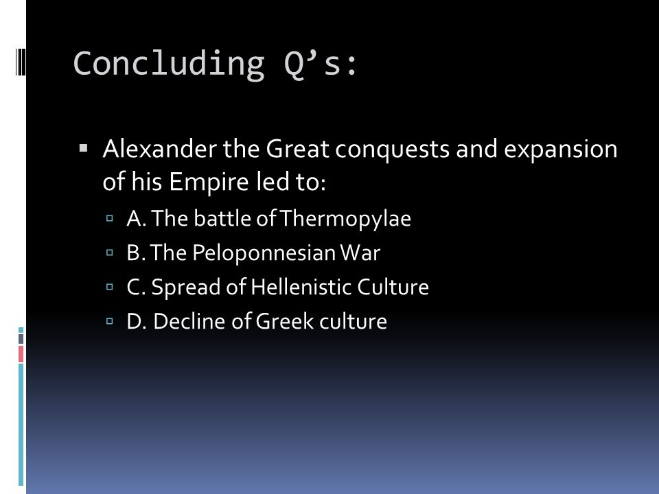 Concluding Q's: Alexander the Great conquests and expansion of his Empire led to: A. The battle of Thermopylae.