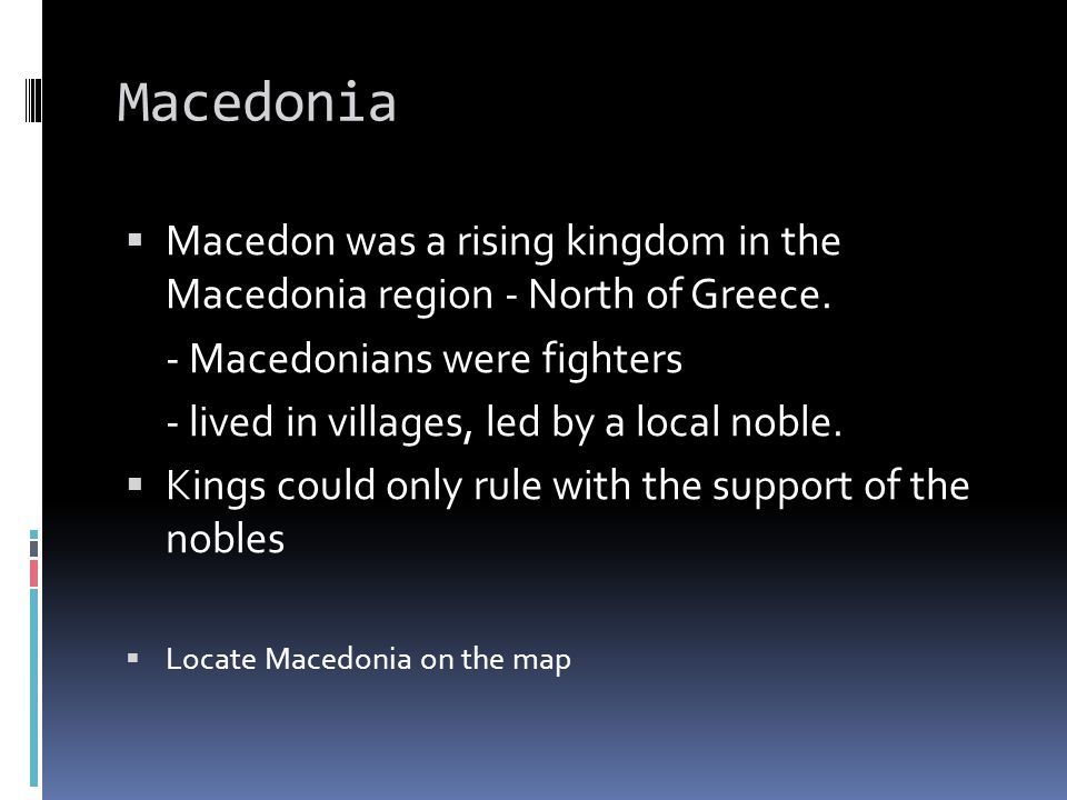 Macedonia Macedon was a rising kingdom in the Macedonia region - North of Greece. - Macedonians were fighters.