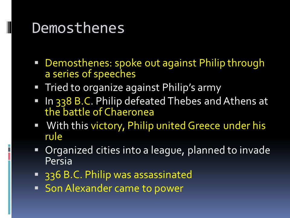 Demosthenes Demosthenes: spoke out against Philip through a series of speeches. Tried to organize against Philip's army.