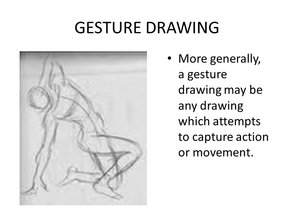 GESTURE DRAWING More generally, a gesture drawing may be any drawing which attempts to capture action or movement.