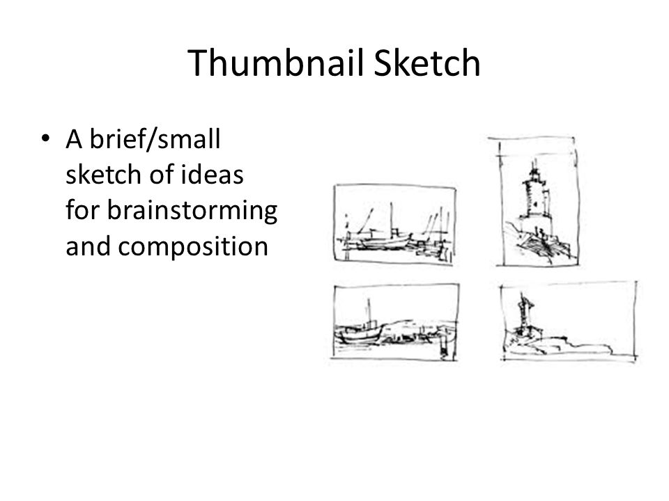 Thumbnail Sketch A brief/small sketch of ideas for brainstorming and composition