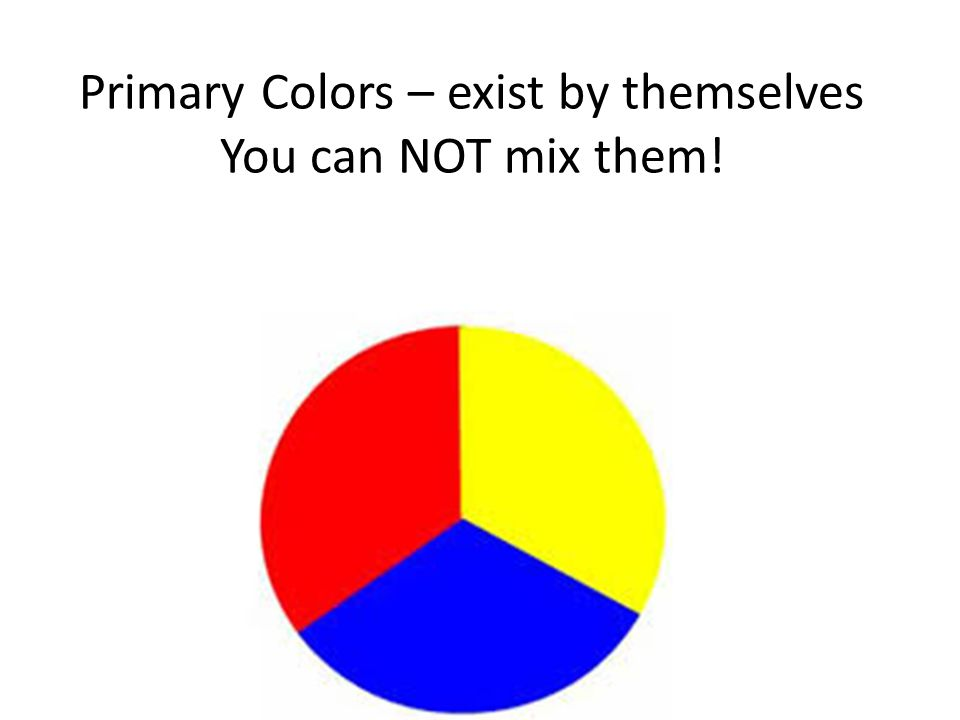 Primary Colors – exist by themselves You can NOT mix them!