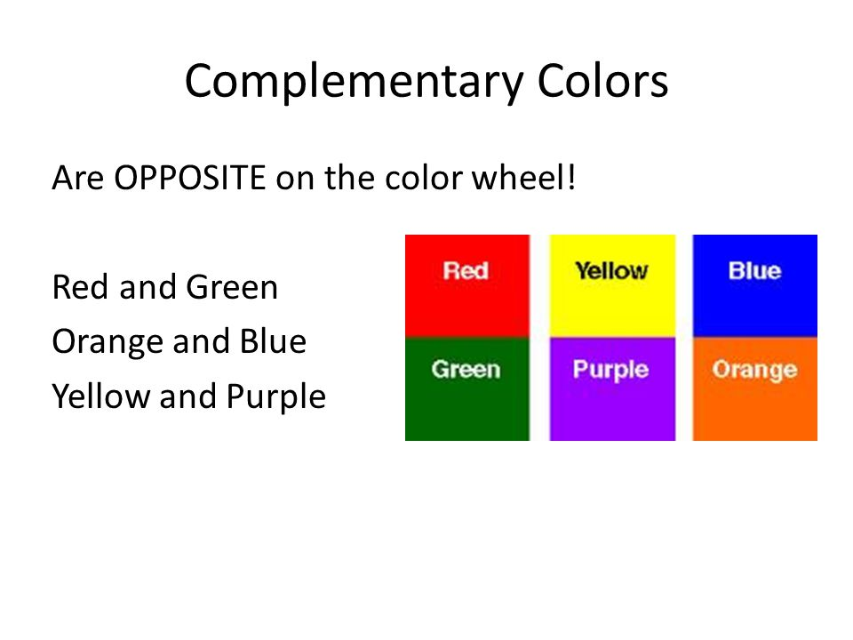 Complementary Colors Are OPPOSITE on the color wheel.