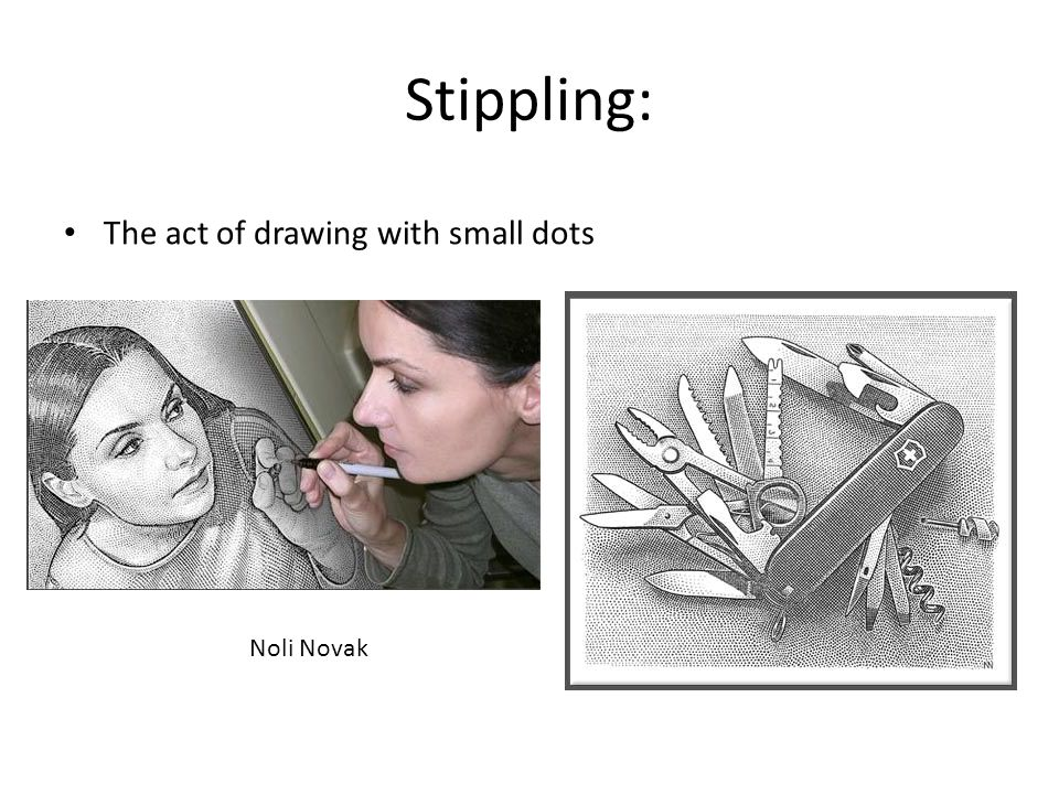 Stippling: The act of drawing with small dots Noli Novak