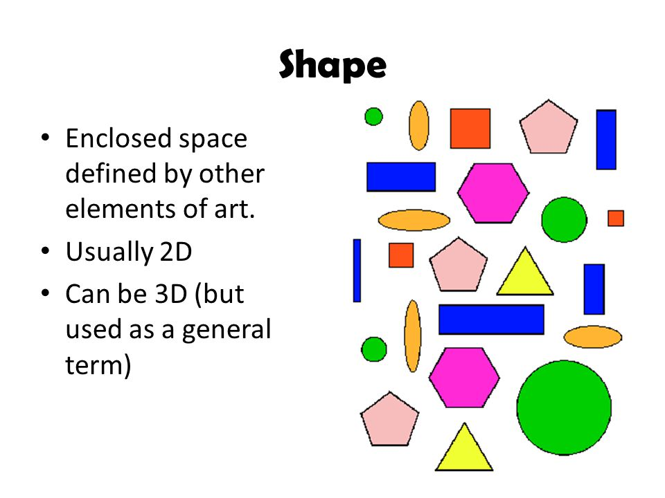 Shape Enclosed space defined by other elements of art. Usually 2D