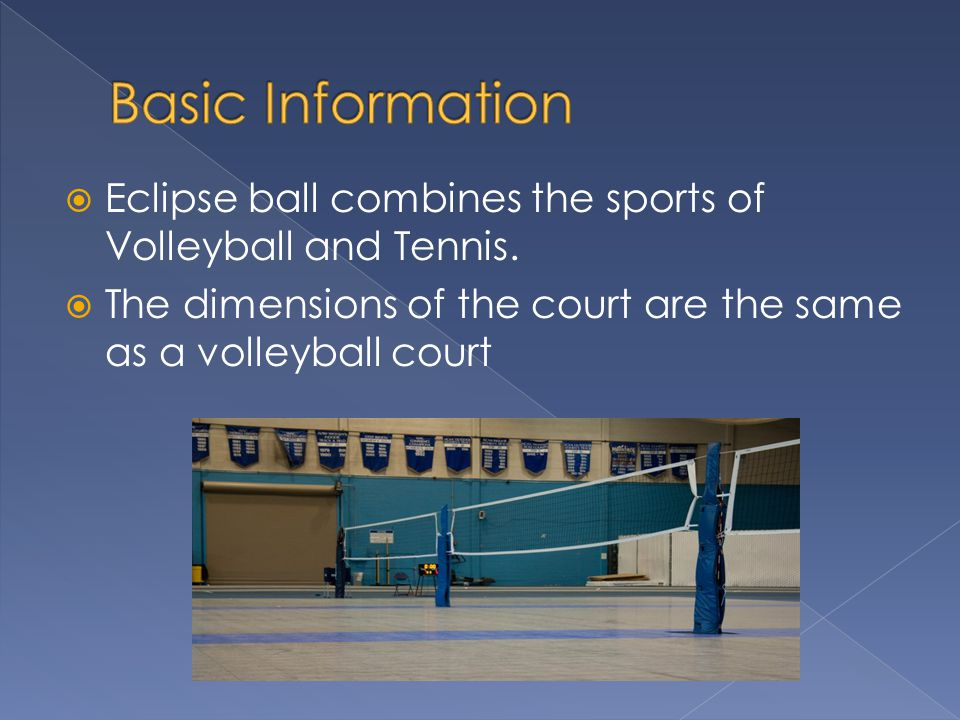 Basic Information Eclipse ball combines the sports of Volleyball and Tennis.