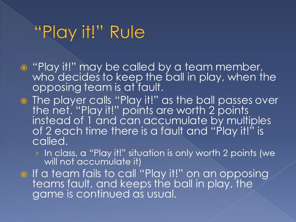 Play it! Rule Play it! may be called by a team member, who decides to keep the ball in play, when the opposing team is at fault.