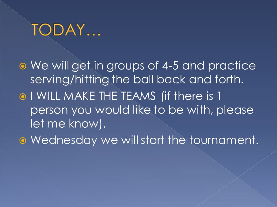 TODAY… We will get in groups of 4-5 and practice serving/hitting the ball back and forth.