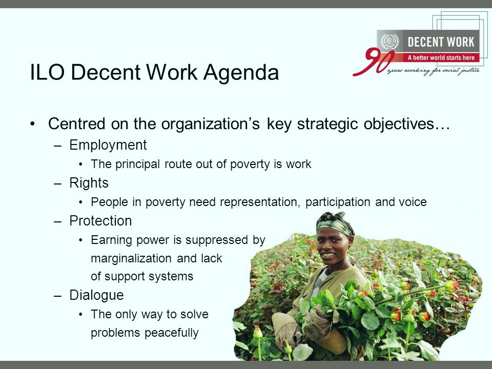 ILO Decent Work Agenda Centred on the organization's key strategic objectives… Employment. The principal route out of poverty is work.
