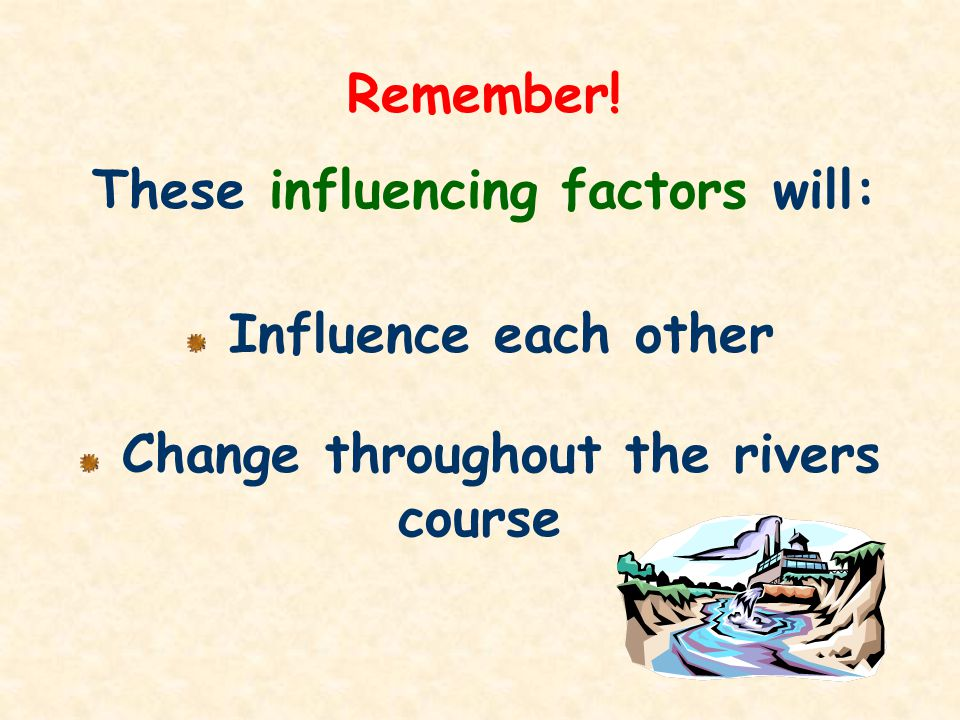 These influencing factors will: Change throughout the rivers course